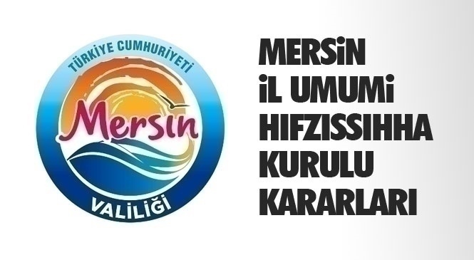 Mersin'de Yayınlanan 59 Karar! Mersin İl Umumi Hıfzıssıhha Kurulu Kararları
