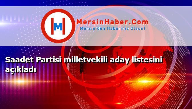 Saadet Partisi milletvekili aday listesini açıkladı