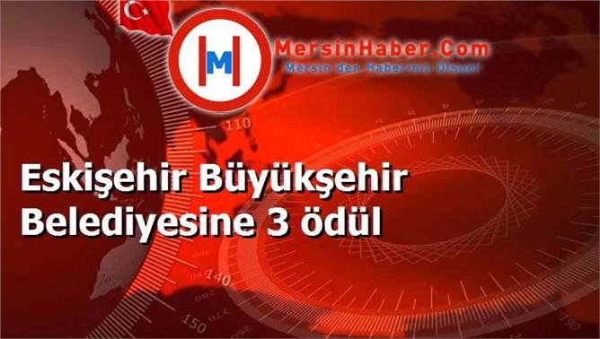 Eskişehir Büyükşehir Belediyesine 3 ödül