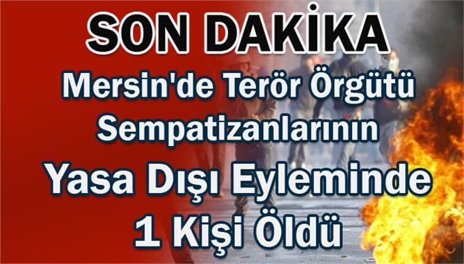 Mersin'de Terör Örgütü Sempatizanlarının Yasa Dışı Eyleminde 1 Kişi Öldü