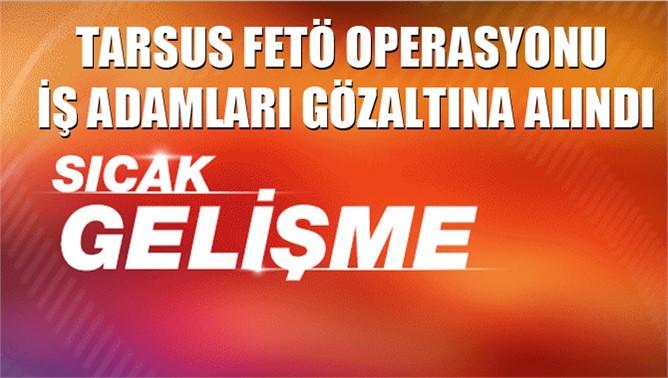 Tarsus'ta FETÖ operasyonu kapsamında bazı işadamları gözaltına alındı