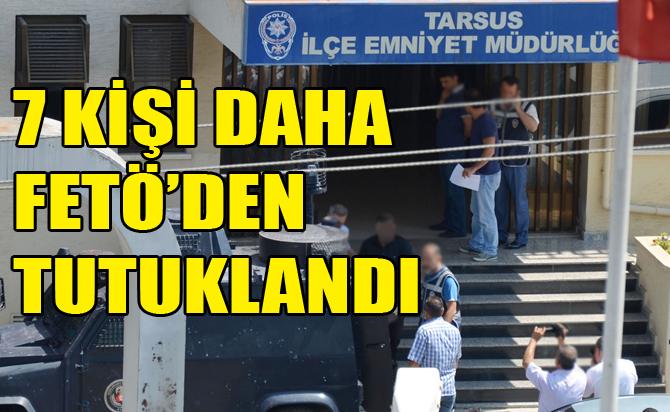 Tarsus'ta FETÖ'den 7 Kişi Tutuklandı