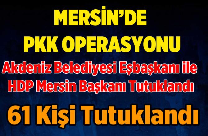 Mersin'de PKK Operasyonunda 61 Kişi Tutuklandı