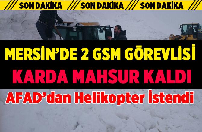 Mersin'de 2 GSM Çalışanı Karda Mahsur Kaldı