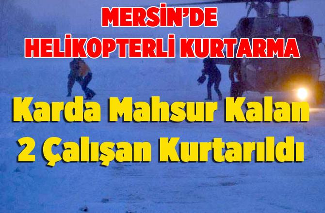Karda Mahsur Kalan 2 Çalışan Helikopterle Kurtarıldı