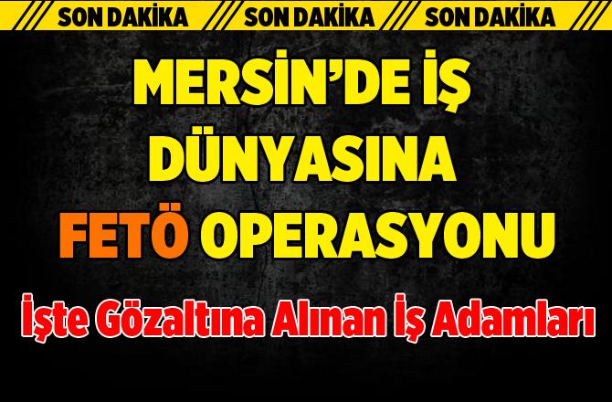 Mersin'de İş Dünyasına Fetö Operasyonu