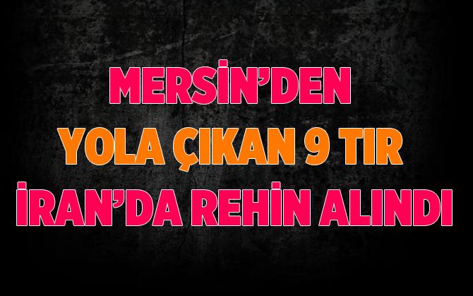 Mersin'den İran'a  Giden 9 TIR Rehin Alındı