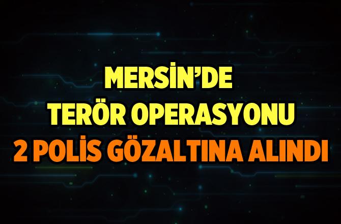 Mersin'de FETÖ Operasyonunda 2 Polis Gözaltına Alındı