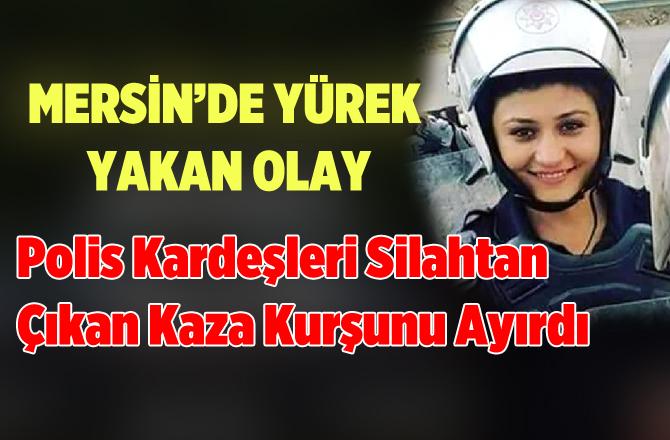 Mersin'de Genç Polis Kaza Kurşunuyla Hayatını Kaybetti