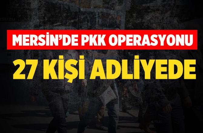 Mersin'de PKK Operasyonu 27 Gözaltı