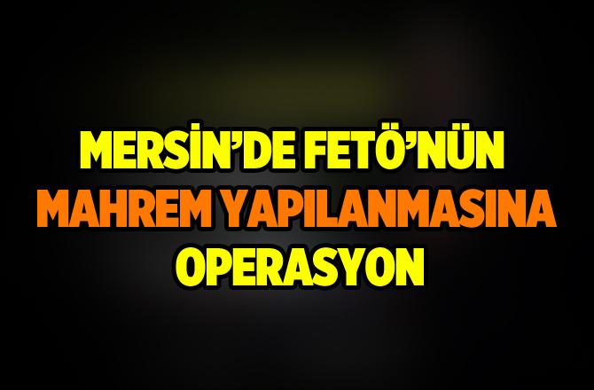Mersin'de FETÖ'nün Mahrem Yapılanmasına Opeasyon