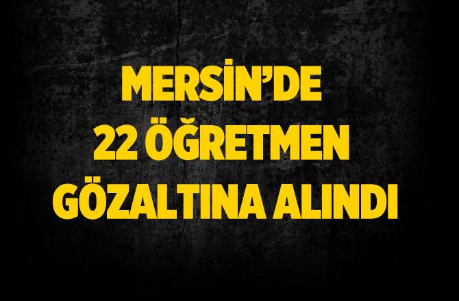 Tarsus'ta 22 Öğretmen Gözaltına Alındı