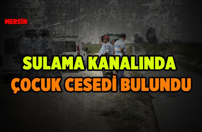 Mersin'de Sulama Kanalında 9 Yaşındaki Çocuğun Cesedi Bulundu