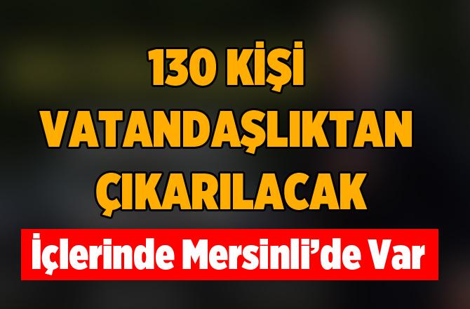 130 isim vatandaşlıktan çıkarılıyor! Aralarında Mersinli'de Var
