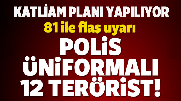 Katliam planı! Polis üniformalı 12 terörist