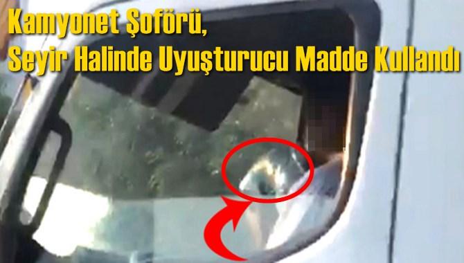 Kamyonet Şoförü, Seyir Halinde Uyuşturucu Madde Kullanırken Görüntülendi