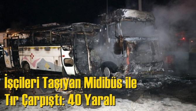 İşçileri Taşıyan Midibüs ile Tır Çarpıştı: 40 Yaralı