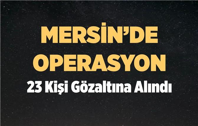 Mersin'de Operasyon; 23 Kişi Gözaltında