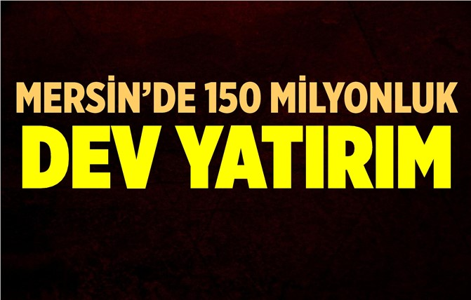 Mersin'de 150 Milyon TL'lik Dev Yatırım