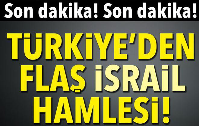 Son Dakika..Türkiye'den Flaş İsrail Hamlesi