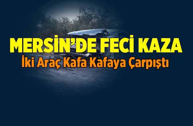 Mersin'de Korkutan Kaza. İki Araç Kafa Kafaya Çarpıştı