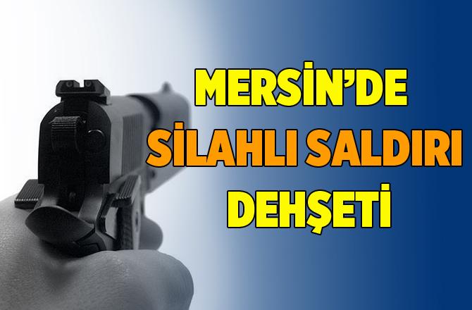 Mersin'de Silahlı Saldırı Dehşeti
