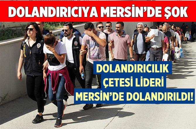 Dolandırıcılık Çetesi Liderine Mersin'de Şok