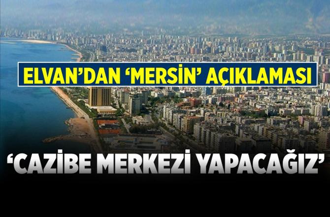 """Milletvekili Elvan:""""Mersin Cazibe Merkezi Haline Gelecek"""""""