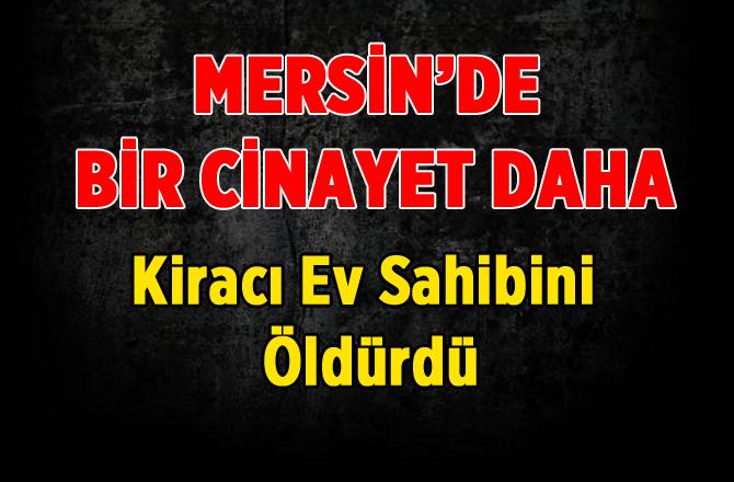 Mersin'de Cinayet! Kiracı Ev Sahibini Öldürdü