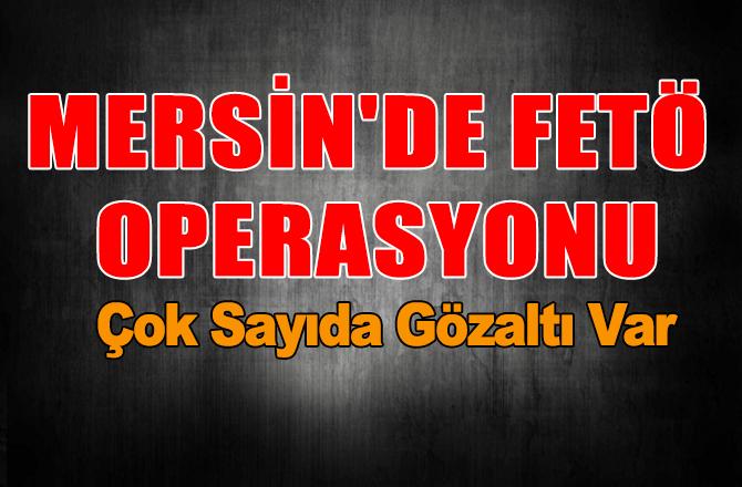 Mersin'de FETÖ Operasyonu! Çok Sayıda Gözaltı Var