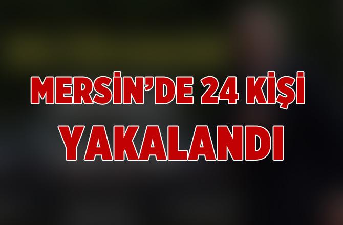 Mersin Polisi Suça Geçit Vermiyor! 24 Kişi Yakalandı