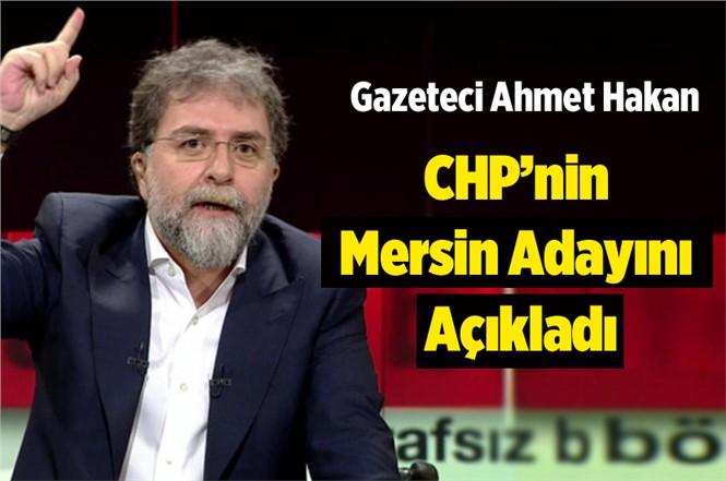 Gazeteci Ahmet Hakan CHP'nin Mersin Adayını Açıkladı