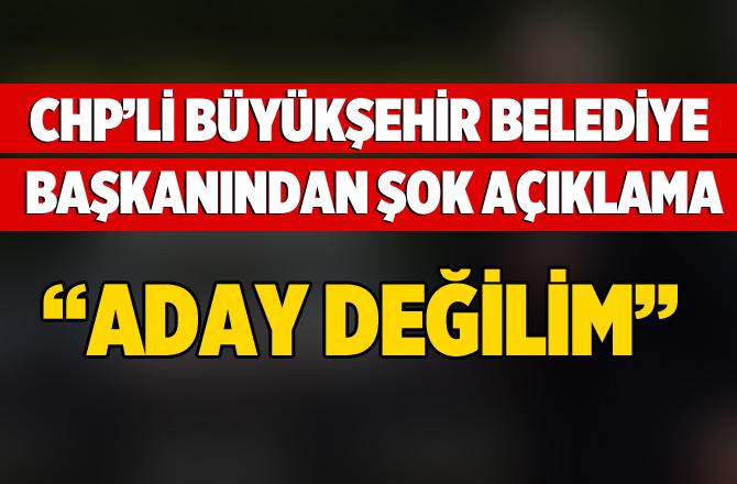 """CHP'li Büyükşehir Belediye Başkanından Şok Açıklama """"Aday Değilim"""""""
