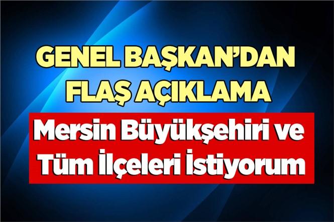 """Genel Başkan """"Mersin Büyükşehiri ve Tüm İlçeleri İstiyorum"""" dedi"""