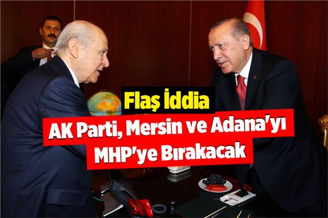 Flaş İddia: AK Parti Mersin ve Adana'yı MHP'ye Bırakabilir