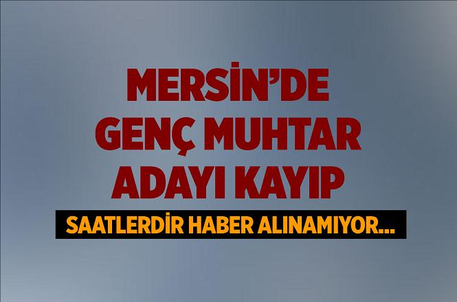 Mersin Tarsus'ta Muhtar Adayı Alican Yalçın'dan Haber Alınamıyor