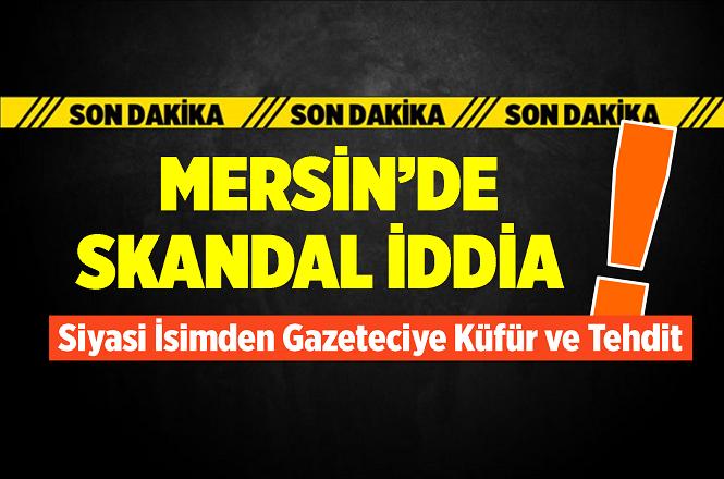 Mersin'de Siyasi Parti Temsilcisinden Gazeteciye Küfür ve Tehdit