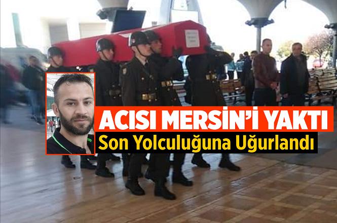 Ankara'da Görev Başında Kalp Krizi Geçirerek Vefat Eden Mersinli Uzman Çavuş Hüseyin Kubat Toprağa Verildi