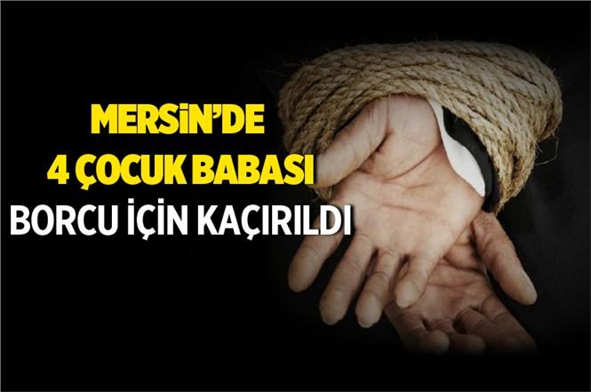 Mersin'de 4 Çocuk Babasının Borcu İçin Kaçırıldığı İddia Edildi