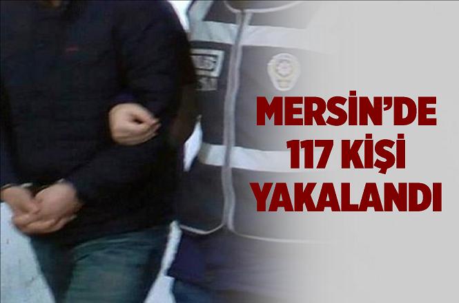Mersin'de Çeşitli Suçlardan Aranan 117 Kişi Yakalandı
