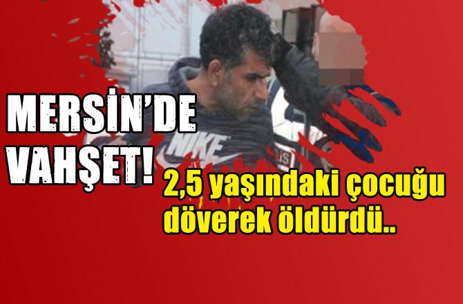 Mersin Tarsus'ta 2 Buçuk Yaşındaki Çocuk Dövülerek Öldürüldü! Zanlı, Sorguda İtiraf Etti