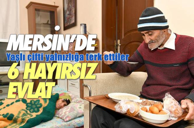 Hayırsız Evlat Haberi! Mersin'de Yaşayan Yaşlı Karı Kocayı Evlatları Terk Etti