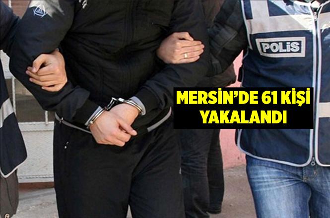 Mersin'in Akdeniz İlçesinde Çeşitli Suçlardan Aranan 61 Kişi Yakalandı
