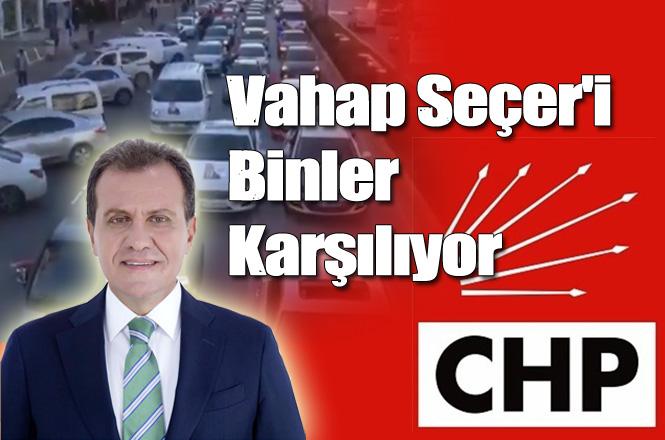CHP Mersin Büyükşehir Belediye Başkan Adayı Vahap Seçer'i Binler Karşıladı