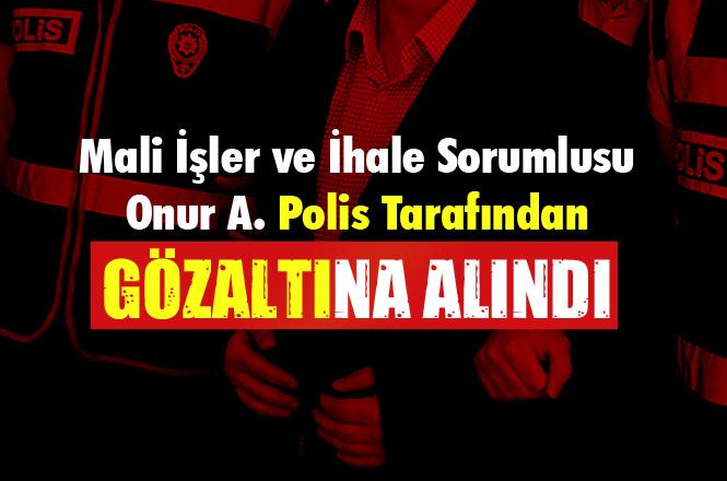 Mersin Anamur Belediyesinde Bir Dönem Mali İşler ve İhaleden Sorumlu Onur A. Gözaltına Alındı