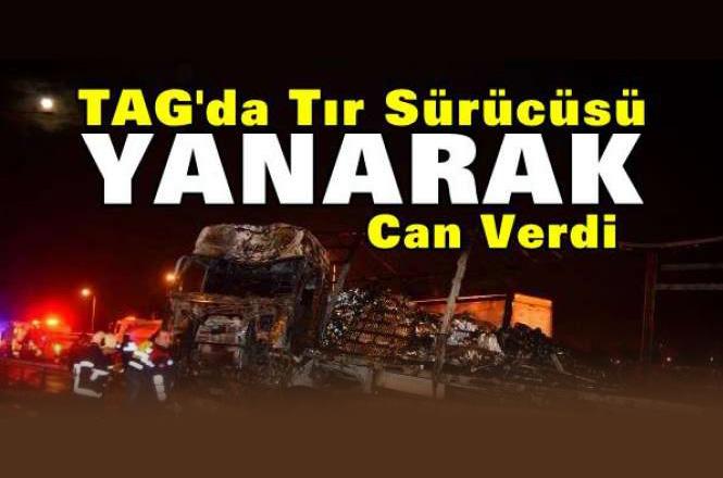 Tarsus - Adana - Gaziantep Otoyolunda TIR Kazası, Kazada TIR Yanarken Şoförü Hayatını Kaybetti