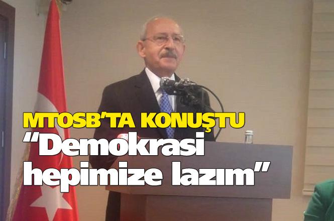 """CHP Genel Başkanı Kılıçdaroğlu, MTOSB Ziyaretinde Konuştu """"Demokrasi Hepimize Lazım"""""""