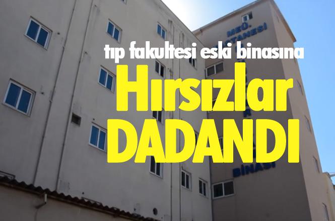 Harabe Olmaya Terk Edilen, Tıp Fakültesi Eski Binasına Hırsızlar Dadandı