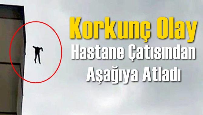 Adana'da Bir Kişi Hastane Çatısından Ölüme Böyle Atladı