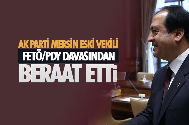 AK Parti Mersin Eski Milletvekili Ahmet Tevfik Uzun, FETÖ/PDY davasından Beraat Etti